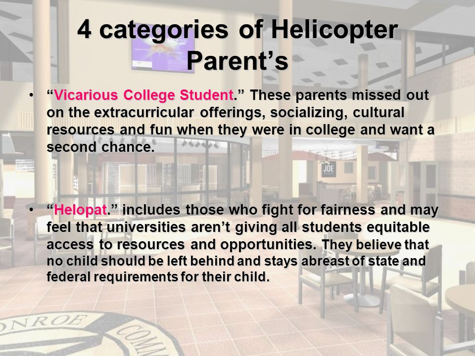 4 categories of Helicopter Parent's Vicarious College Student. These parents missed out on the extracurricular offerings, socializing, cultural resources and fun when they were in college and want a second chance. Vicarious College Student. These parents missed out on the extracurricular offerings, socializing, cultural resources and fun when they were in college and want a second chance.