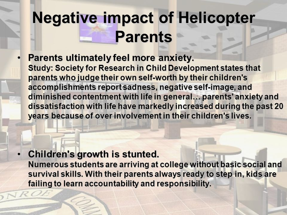 Negative impact of Helicopter Parents Parents ultimately feel more anxiety.