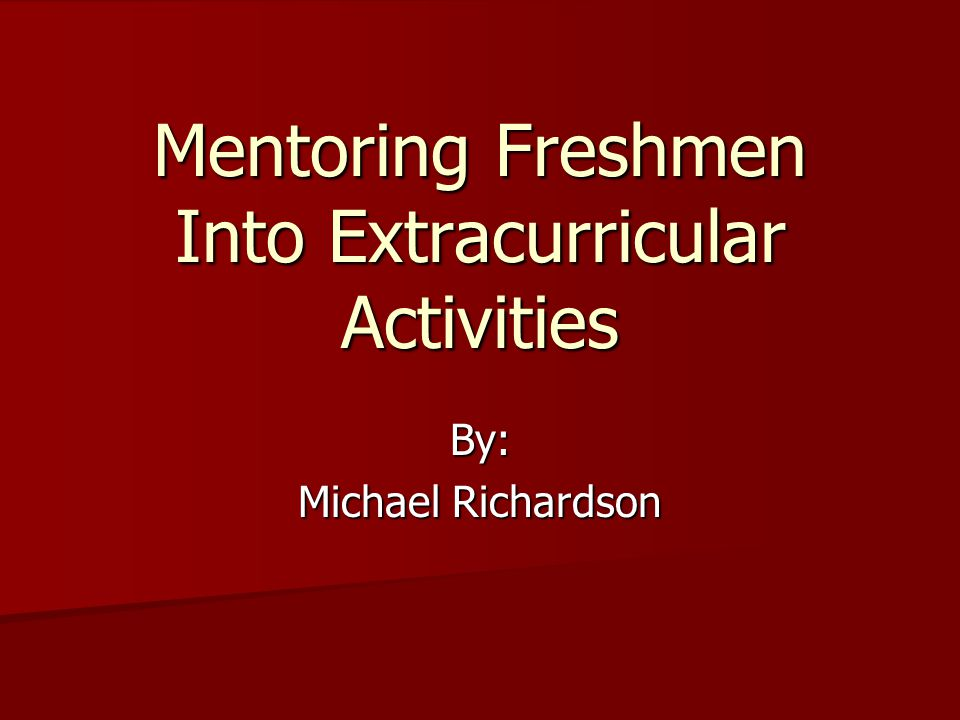 Mentoring Freshmen Into Extracurricular Activities By: Michael Richardson
