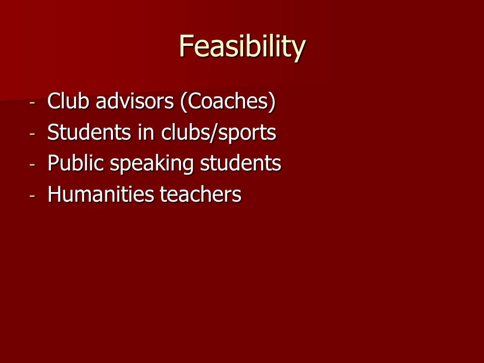 Feasibility - Club advisors (Coaches) - Students in clubs/sports - Public speaking students - Humanities teachers