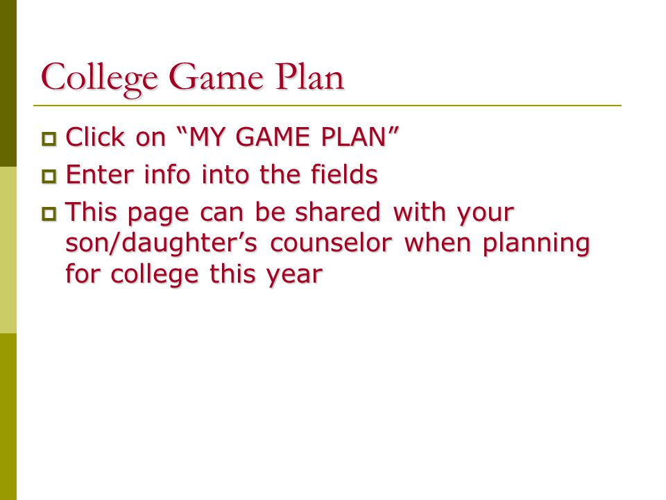 College Game Plan  Click on MY GAME PLAN  Enter info into the fields  This page can be shared with your son/daughter's counselor when planning for college this year