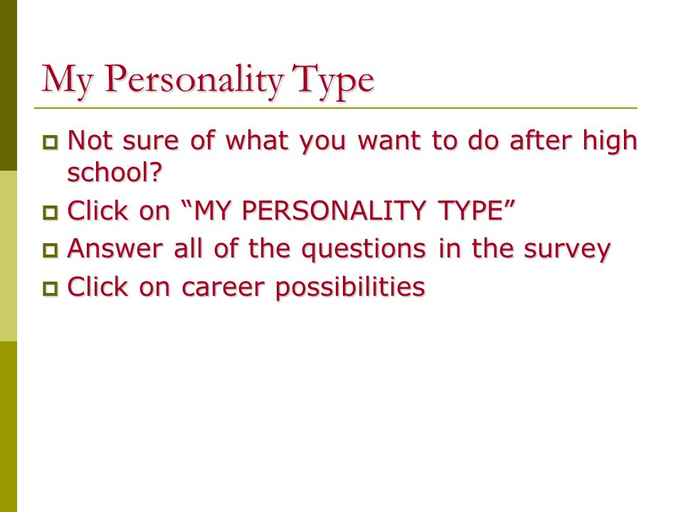My Personality Type  Not sure of what you want to do after high school.