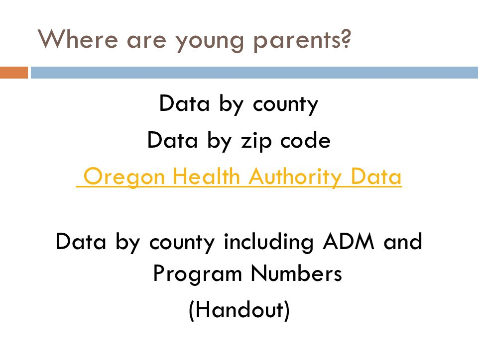 Where are young parents? Data by county Data by zip code Oregon Health Authority Data Data by county including ADM and Program Numbers (Handout)