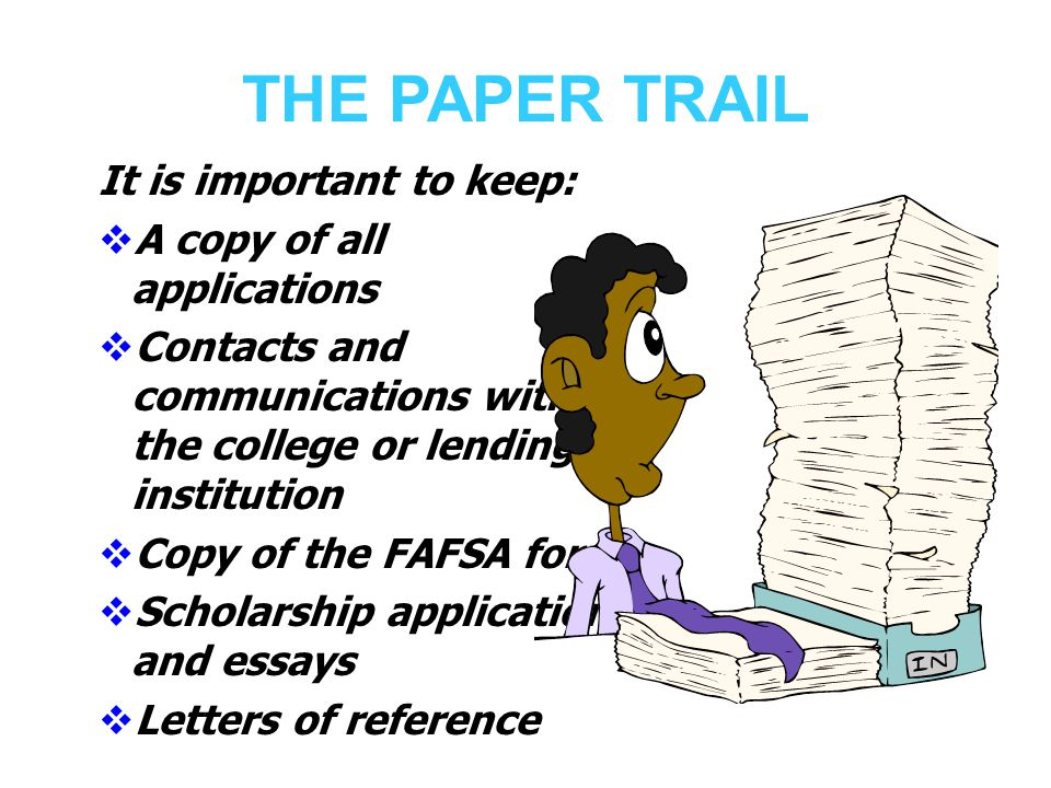 THE PAPER TRAIL It is important to keep:  A copy of all applications  Contacts and communications with the college or lending institution  Copy of the FAFSA form  Scholarship applications and essays  Letters of reference