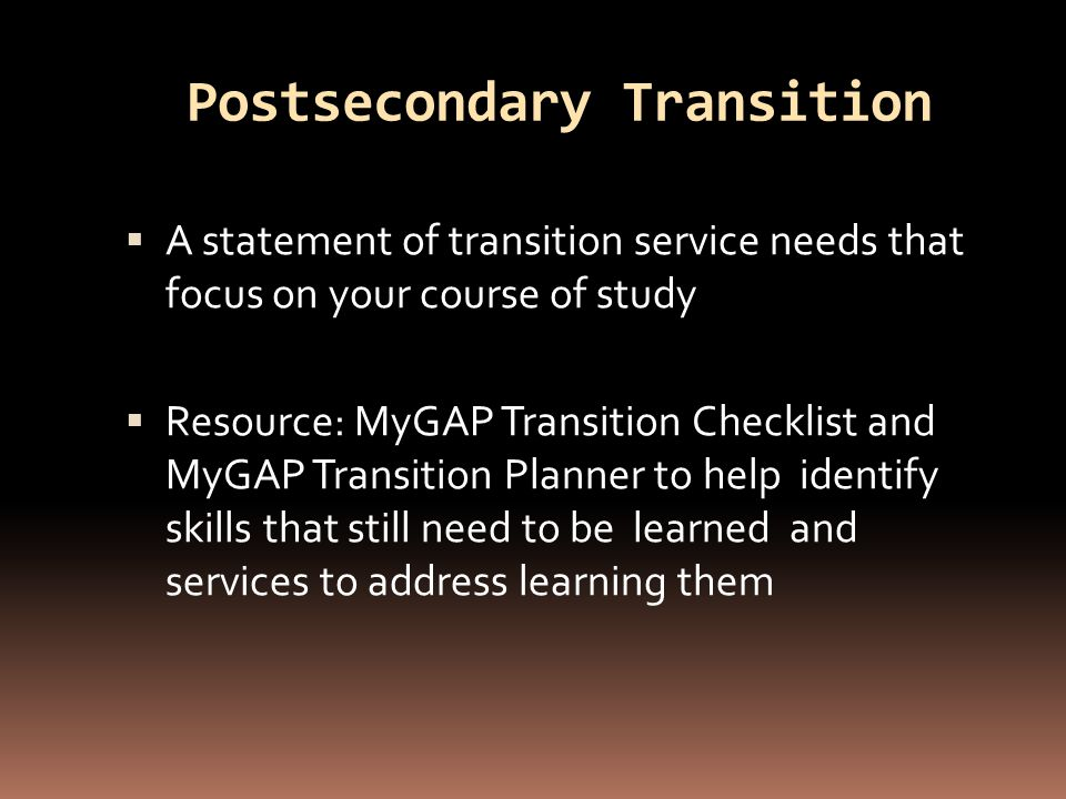 Postsecondary Transition Services  Includes:  Measurable Postsecondary Goals  Courses of Study  Number of Annual Goals  Services and Activities necessary to support goals  Duration  Agencies  Resource: Use a combination of the MyGAP Transition Checklist, MyGAP Transition Planner, MyGAP Self Assessment, and MyGAP Personal Learning Planner to complete goals