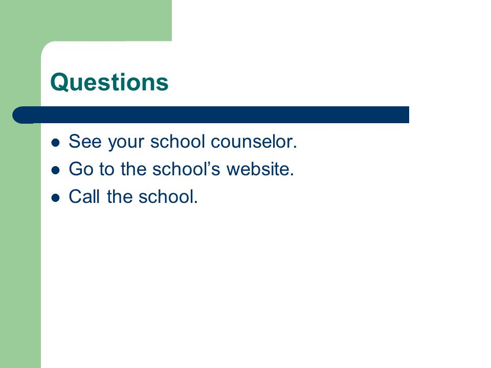 Questions See your school counselor. Go to the school's website. Call the school.
