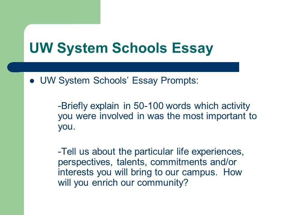 UW System Schools Essay UW System Schools' Essay Prompts: -Briefly explain in 50-100 words which activity you were involved in was the most important to you.
