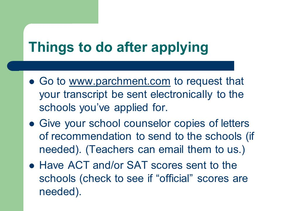Things to do after applying Go to www.parchment.com to request that your transcript be sent electronically to the schools you've applied for.www.parchment.com Give your school counselor copies of letters of recommendation to send to the schools (if needed).