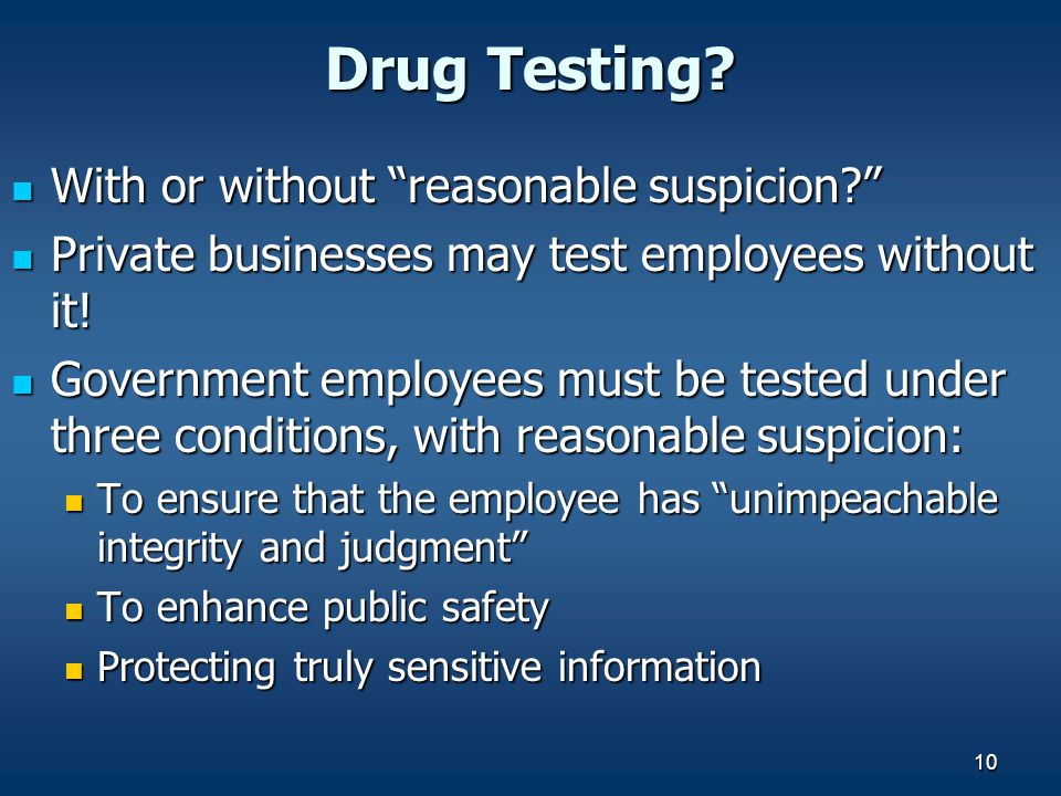 "10 Drug Testing? With or without ""reasonable suspicion?"" With or without ""reasonable suspicion?"" Private businesses may test employees without it! Pri"