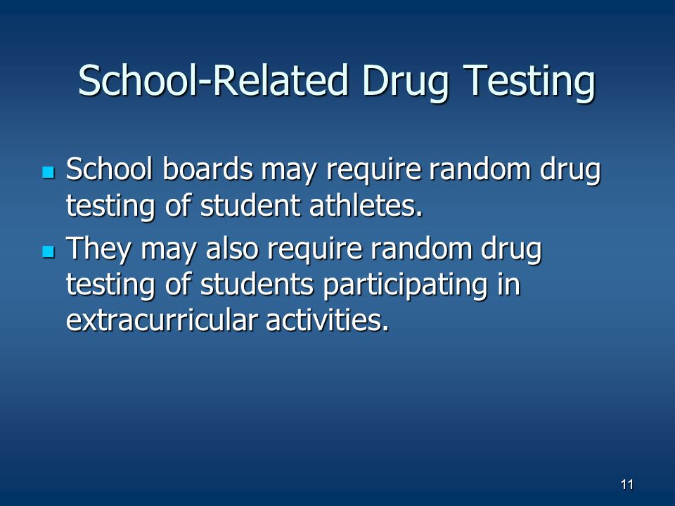 11 School-Related Drug Testing School boards may require random drug testing of student athletes. School boards may require random drug testing of stu
