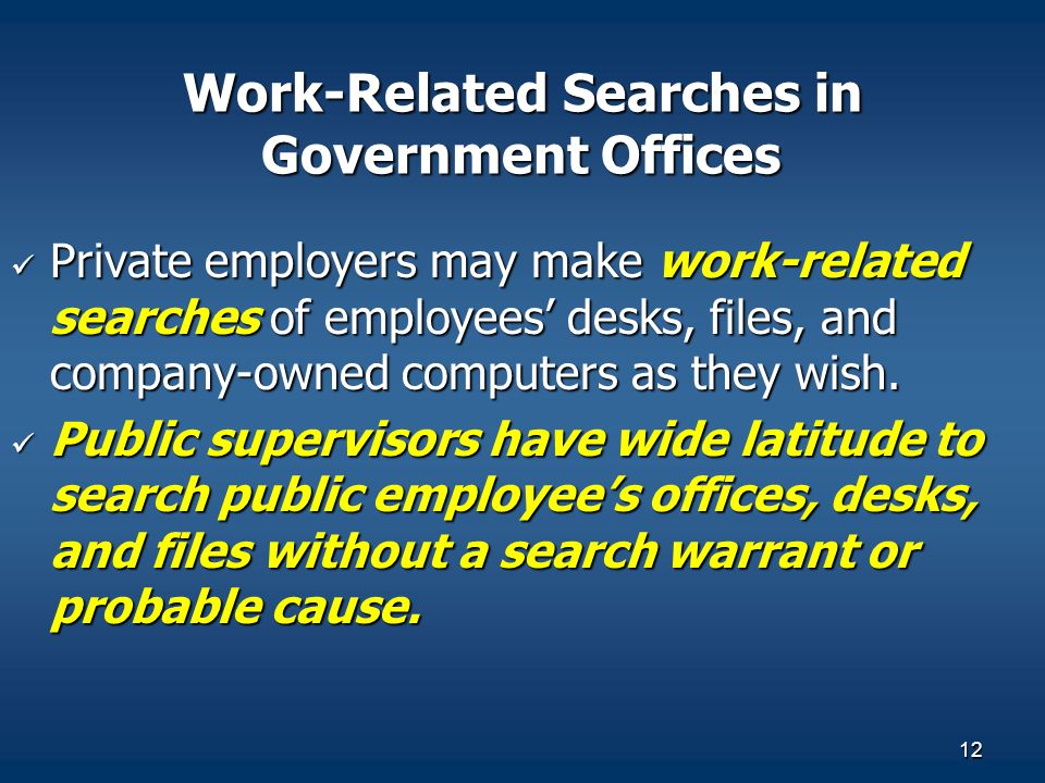12 Work-Related Searches in Government Offices Private employers may make work-related searches of employees' desks, files, and company-owned computers as they wish.