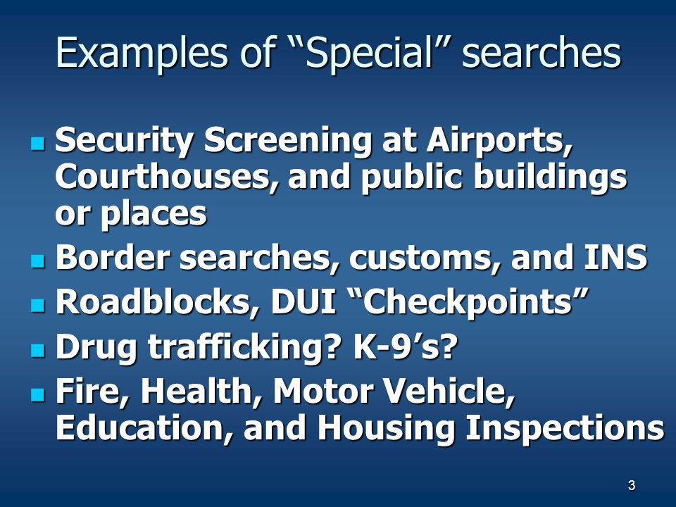 3 Examples of Special searches Security Screening at Airports, Courthouses, and public buildings or places Security Screening at Airports, Courthouses, and public buildings or places Border searches, customs, and INS Border searches, customs, and INS Roadblocks, DUI Checkpoints Roadblocks, DUI Checkpoints Drug trafficking.