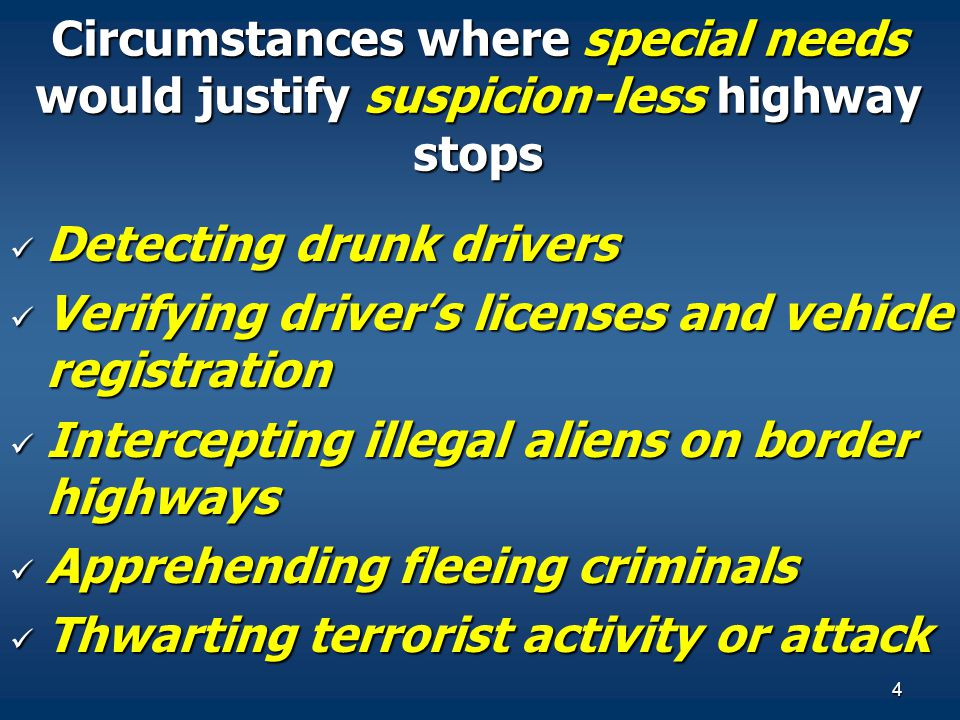 4 Circumstances where special needs would justify suspicion-less highway stops Detecting drunk drivers Detecting drunk drivers Verifying driver's lice