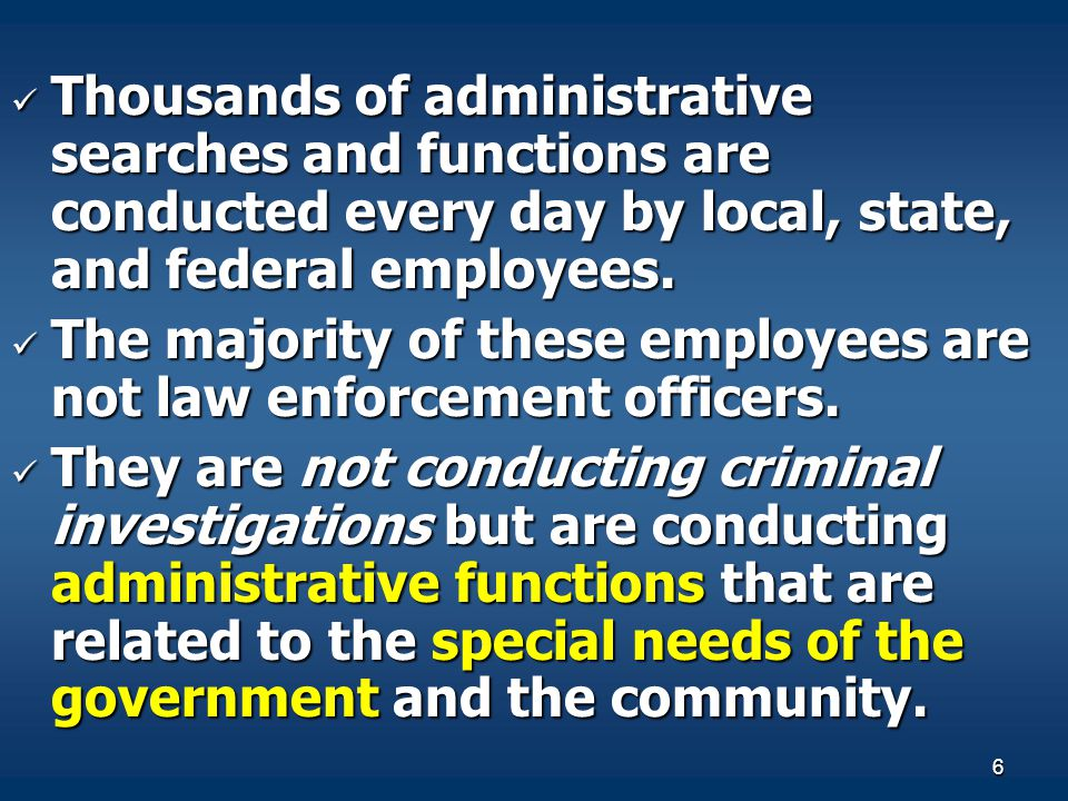 6 Thousands of administrative searches and functions are conducted every day by local, state, and federal employees. Thousands of administrative searc