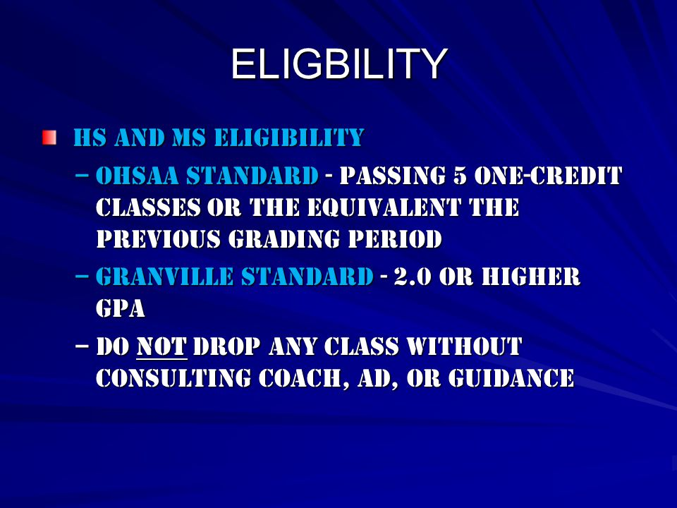 ELIGBILITY HS AND ms Eligibility HS AND ms Eligibility –OHSAA Standard - Passing 5 one-credit classes or the equivalent the previous grading period –Granville standard - 2.0 or higher gpa –Do not drop any class without consulting Coach, AD, or guidance