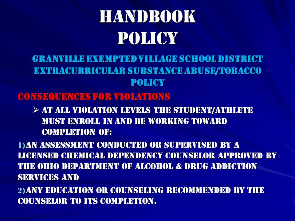Handbook Policy GRANVILLE EXEMPTED VILLAGE SCHOOL DISTRICT EXTRACURRICULAR SUBSTANCE ABUSE/TOBACCO POLICY Consequences for Violations  At all violation levels the student/athlete must enroll in and be working toward completion of: 1) an assessment conducted or supervised by a licensed chemical dependency counselor approved by the Ohio Department of Alcohol & Drug addiction Services and 2) any education or counseling recommended by the counselor to its completion.