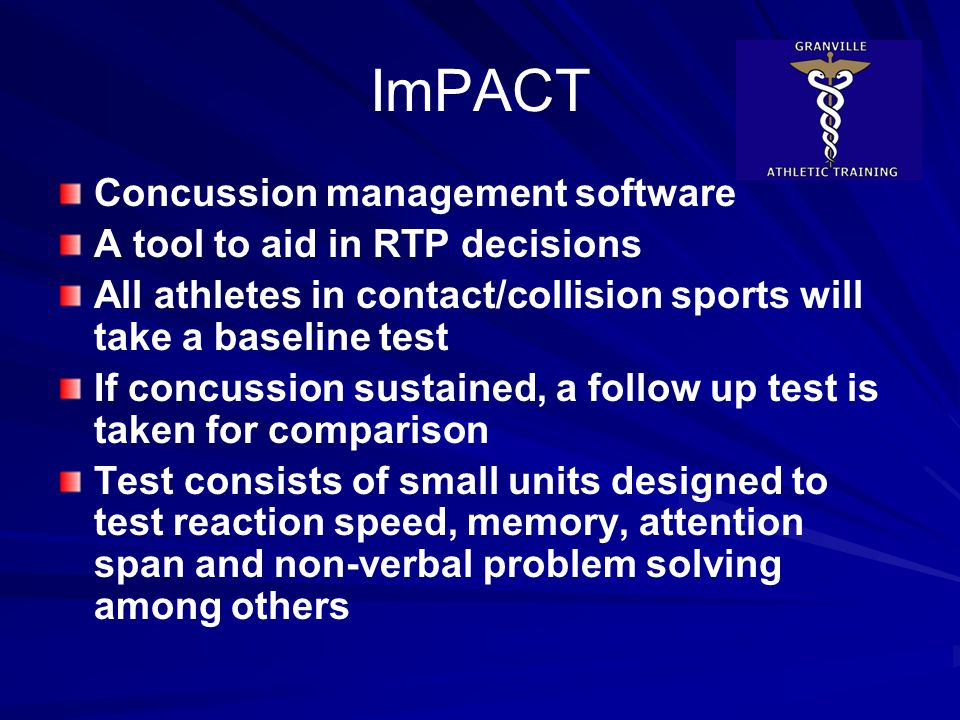 ImPACT Concussion management software A tool to aid in RTP decisions All athletes in contact/collision sports will take a baseline test If concussion sustained, a follow up test is taken for comparison Test consists of small units designed to test reaction speed, memory, attention span and non-verbal problem solving among others