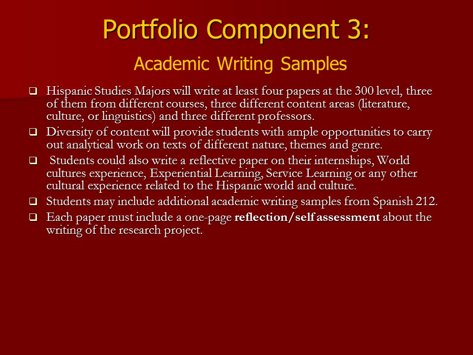 Portfolio Component 3: Portfolio Component 3: Academic Writing Samples  Hispanic Studies Majors will write at least four papers at the 300 level, three of them from different courses, three different content areas (literature, culture, or linguistics) and three different professors.