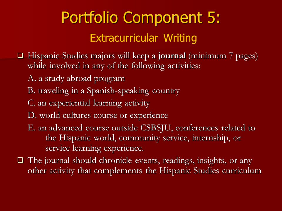 Portfolio Component 5: Portfolio Component 5: Extracurricular Writing  Hispanic Studies majors will keep a journal (minimum 7 pages) while involved in any of the following activities: A.