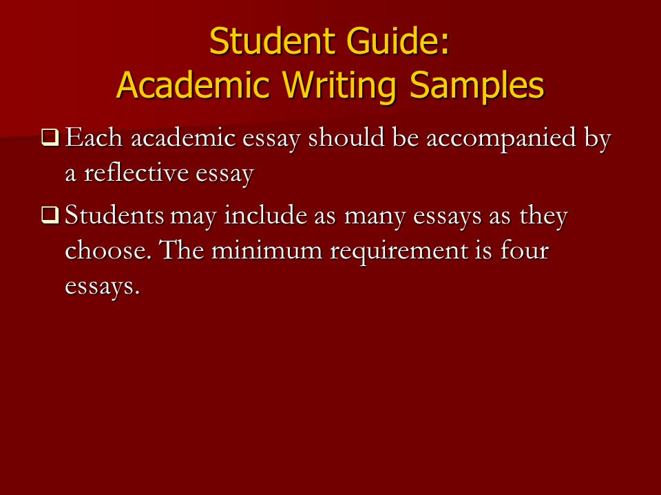 Student Guide: Academic Writing Samples  Each academic essay should be accompanied by a reflective essay  Students may include as many essays as they choose.