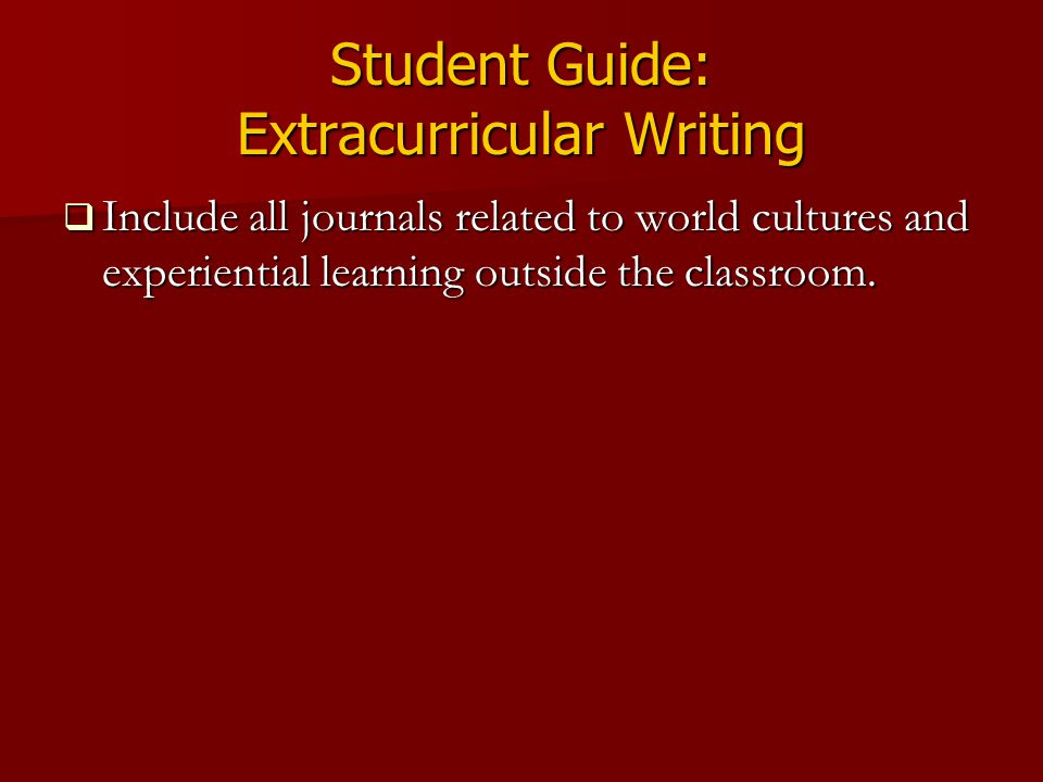 Student Guide: Extracurricular Writing  Include all journals related to world cultures and experiential learning outside the classroom.