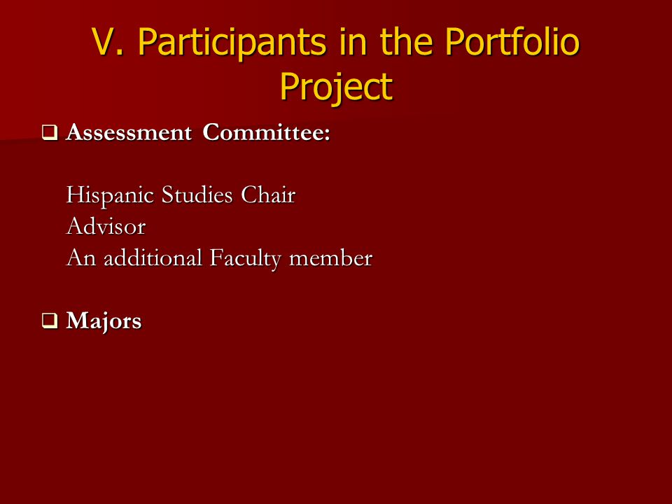 V. Participants in the Portfolio Project  Assessment Committee: Hispanic Studies Chair Advisor An additional Faculty member  Majors
