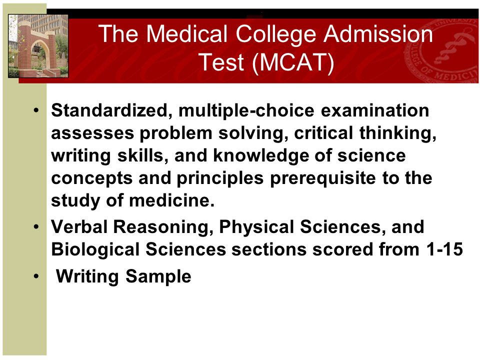 The Medical College Admission Test (MCAT) Standardized, multiple-choice examination assesses problem solving, critical thinking, writing skills, and knowledge of science concepts and principles prerequisite to the study of medicine.