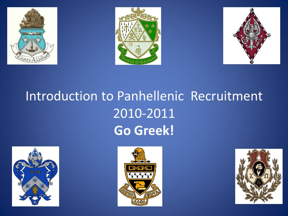 Introduction to Panhellenic Recruitment 2010-2011 Go Greek!