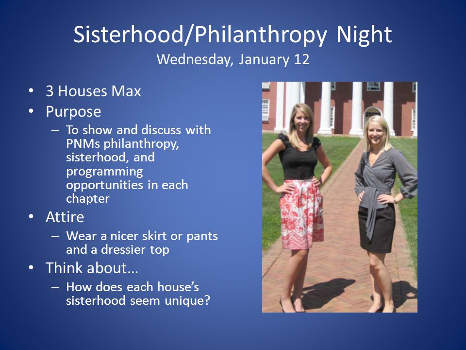 Sisterhood/Philanthropy Night Wednesday, January 12 3 Houses Max Purpose – To show and discuss with PNMs philanthropy, sisterhood, and programming opportunities in each chapter Attire – Wear a nicer skirt or pants and a dressier top Think about… – How does each house's sisterhood seem unique