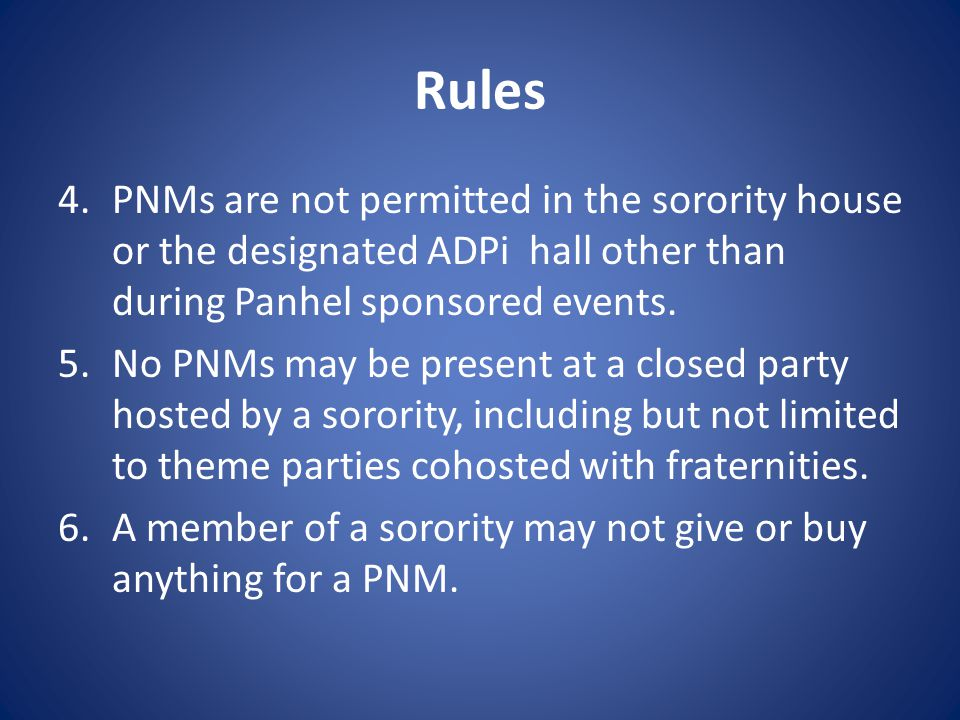 Rules 4.PNMs are not permitted in the sorority house or the designated ADPi hall other than during Panhel sponsored events.