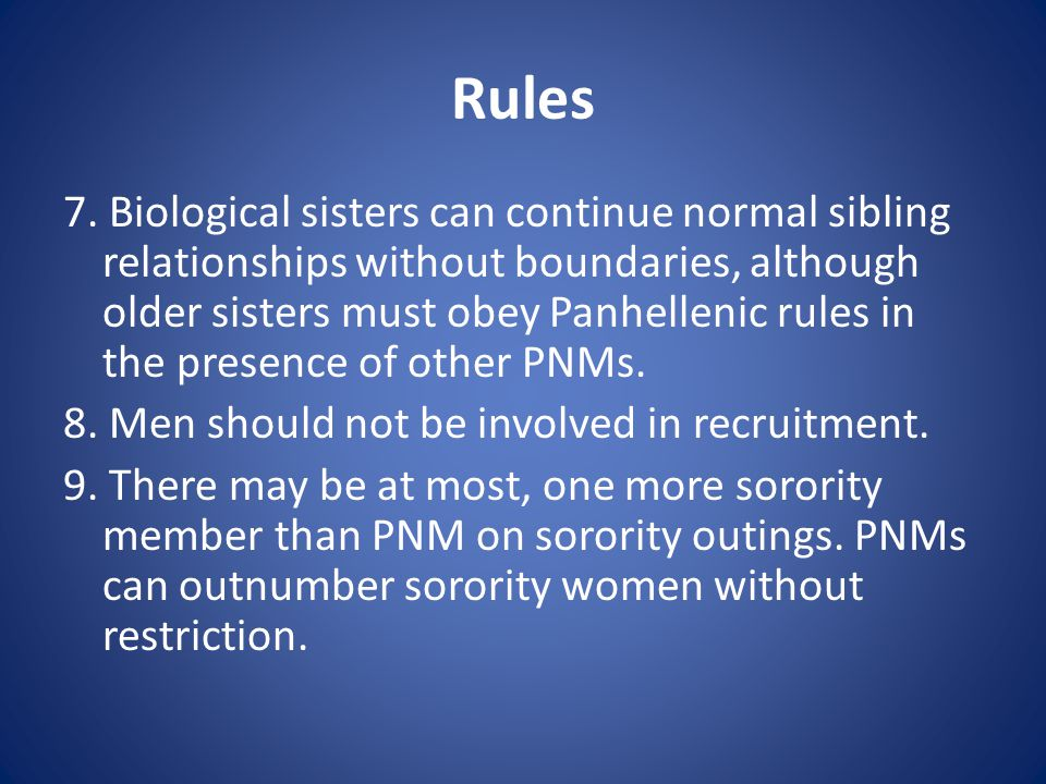 Rules 7. Biological sisters can continue normal sibling relationships without boundaries, although older sisters must obey Panhellenic rules in the pr