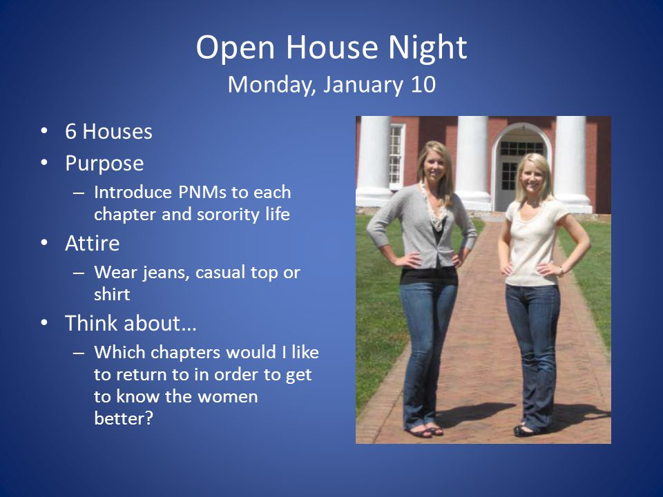 Open House Night Monday, January 10 6 Houses Purpose – Introduce PNMs to each chapter and sorority life Attire – Wear jeans, casual top or shirt Think about… – Which chapters would I like to return to in order to get to know the women better