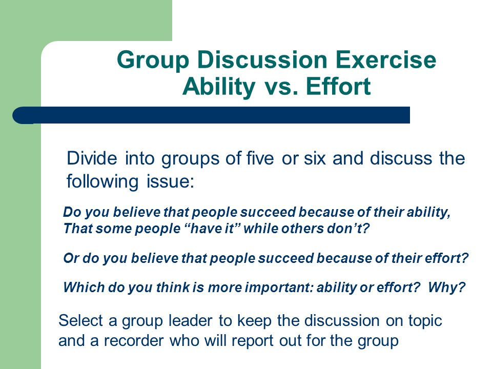 Group Discussion Exercise Ability vs. Effort Divide into groups of five or six and discuss the following issue: Do you believe that people succeed bec