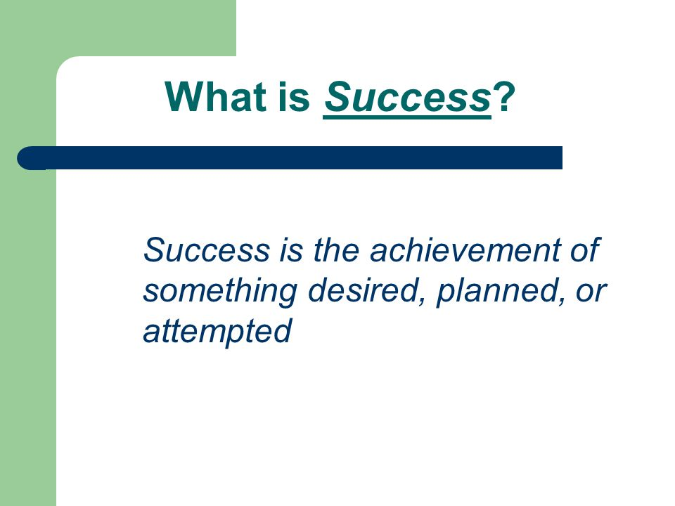 What is Success? Success is the achievement of something desired, planned, or attempted