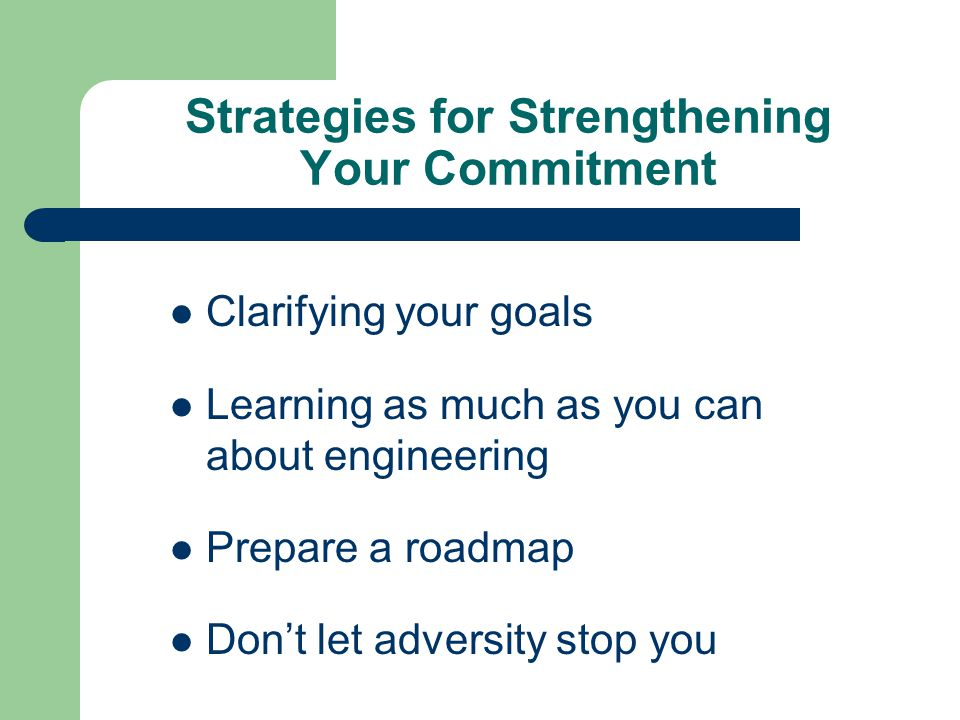Strategies for Strengthening Your Commitment Clarifying your goals Learning as much as you can about engineering Prepare a roadmap Don't let adversity