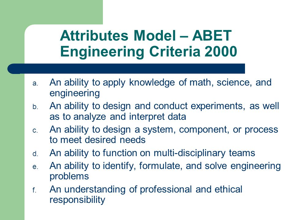 Attributes Model – ABET Engineering Criteria 2000 a. An ability to apply knowledge of math, science, and engineering b. An ability to design and condu