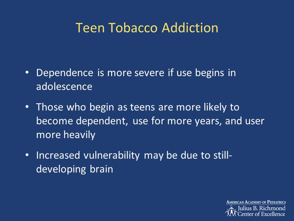 Teen Tobacco Addiction Dependence is more severe if use begins in adolescence Those who begin as teens are more likely to become dependent, use for mo
