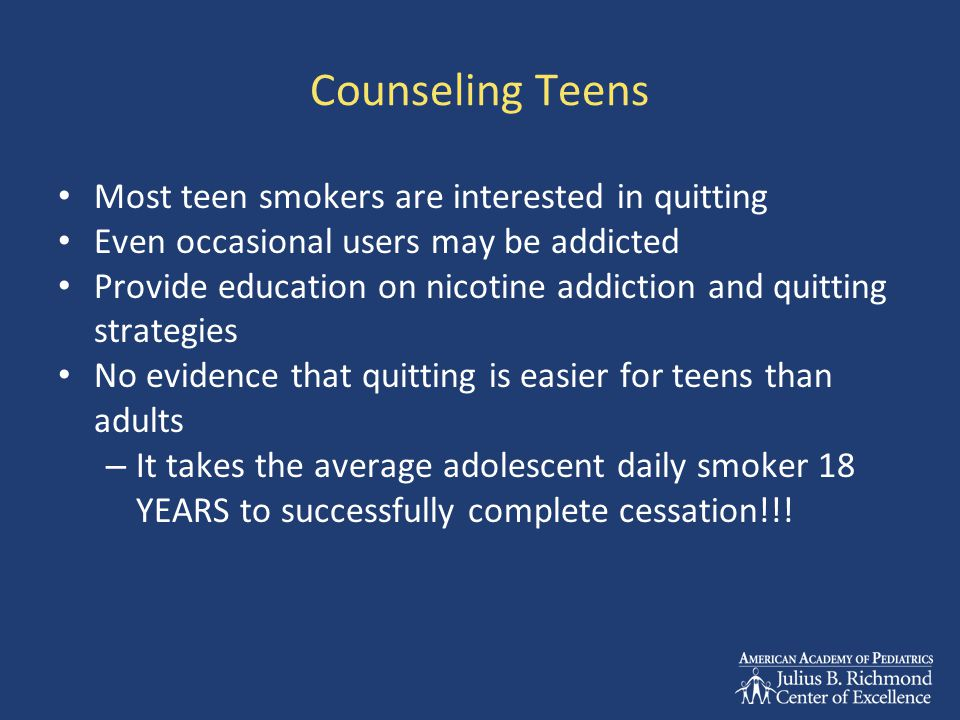 Counseling Teens Most teen smokers are interested in quitting Even occasional users may be addicted Provide education on nicotine addiction and quitting strategies No evidence that quitting is easier for teens than adults – It takes the average adolescent daily smoker 18 YEARS to successfully complete cessation!!!
