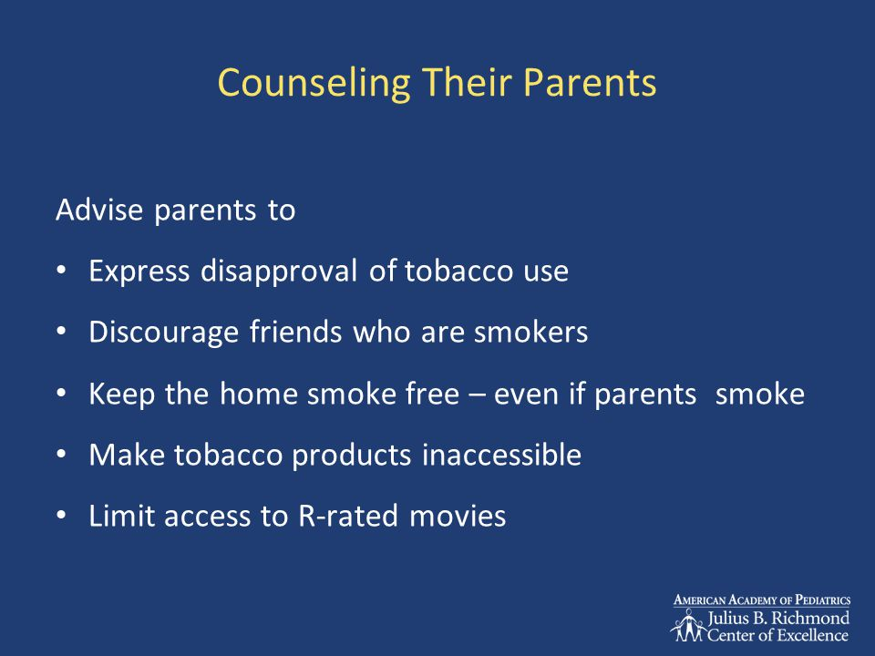 Counseling Their Parents Advise parents to Express disapproval of tobacco use Discourage friends who are smokers Keep the home smoke free – even if pa