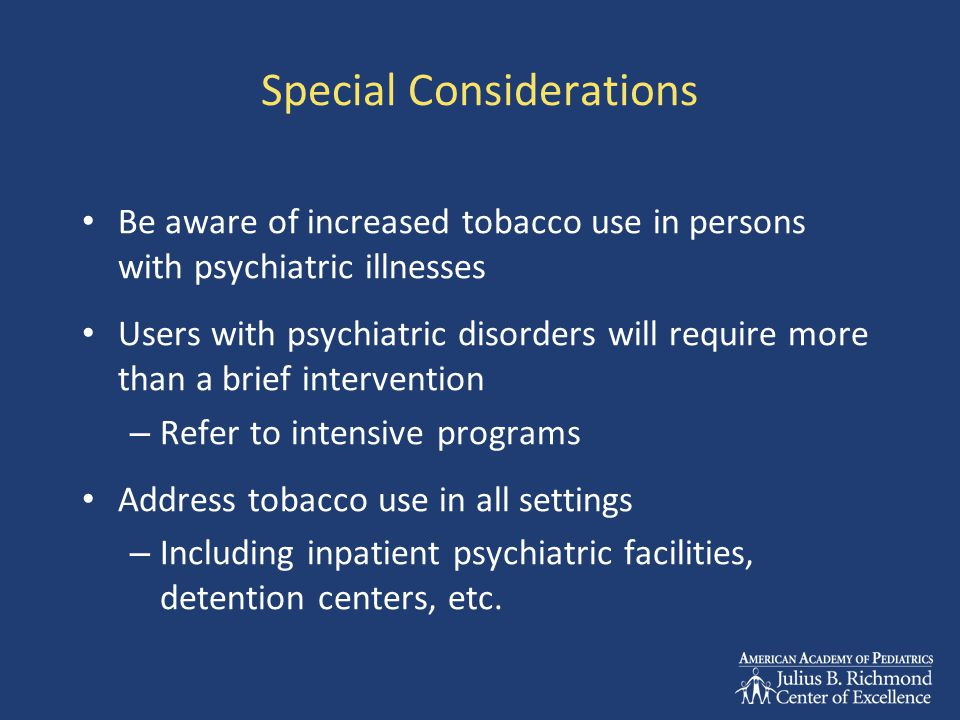 Special Considerations Be aware of increased tobacco use in persons with psychiatric illnesses Users with psychiatric disorders will require more than a brief intervention – Refer to intensive programs Address tobacco use in all settings – Including inpatient psychiatric facilities, detention centers, etc.