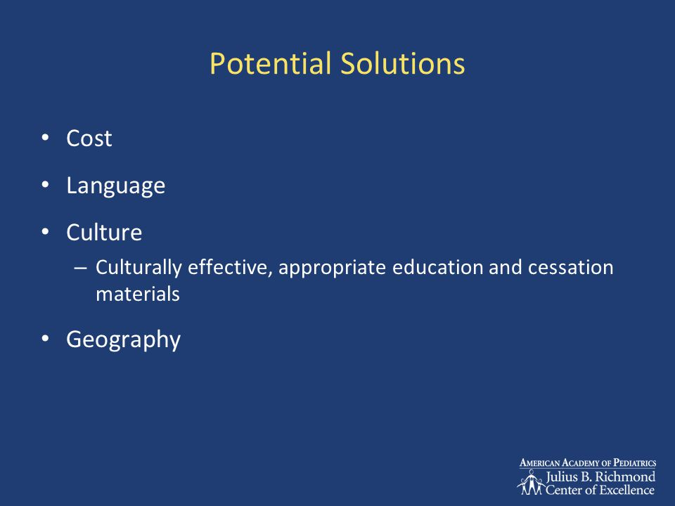Potential Solutions Cost Language Culture – Culturally effective, appropriate education and cessation materials Geography