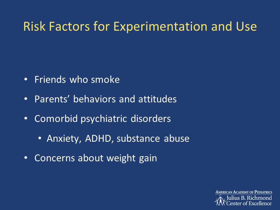 Risk Factors for Experimentation and Use Friends who smoke Parents' behaviors and attitudes Comorbid psychiatric disorders Anxiety, ADHD, substance abuse Concerns about weight gain