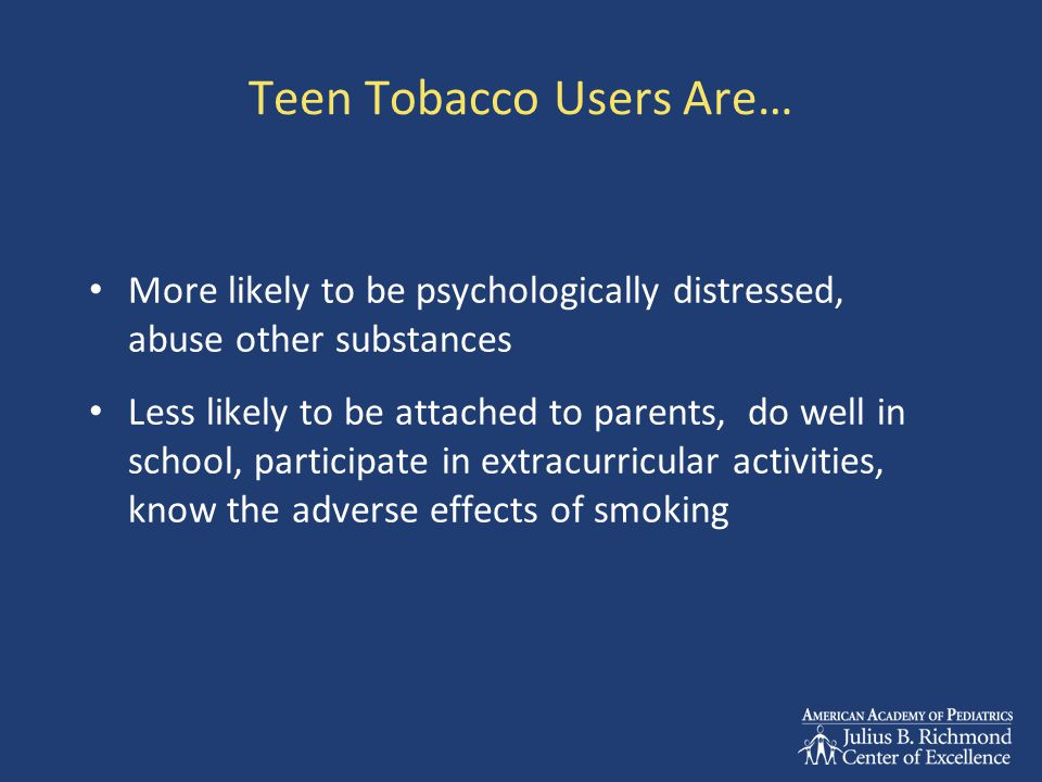 Teen Tobacco Users Are… More likely to be psychologically distressed, abuse other substances Less likely to be attached to parents, do well in school,