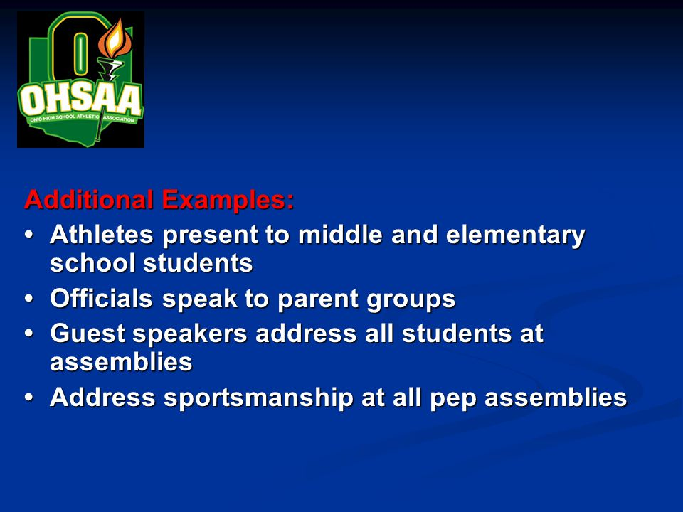 Additional Examples: Athletes present to middle and elementary school students Athletes present to middle and elementary school students Officials speak to parent groupsOfficials speak to parent groups Guest speakers address all students at assembliesGuest speakers address all students at assemblies Address sportsmanship at all pep assembliesAddress sportsmanship at all pep assemblies