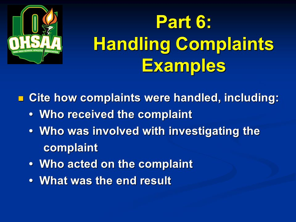 Part 6: Handling Complaints Examples Cite how complaints were handled, including: Cite how complaints were handled, including: Who received the complaint Who received the complaint Who was involved with investigating the Who was involved with investigating the complaint complaint Who acted on the complaint Who acted on the complaint What was the end result What was the end result