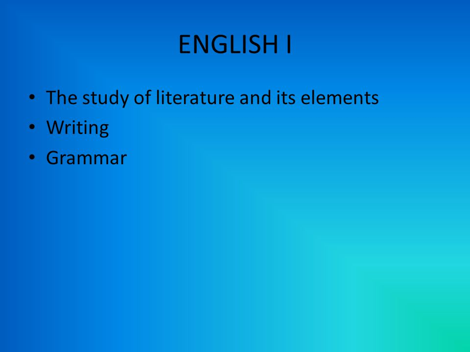ENGLISH I The study of literature and its elements Writing Grammar