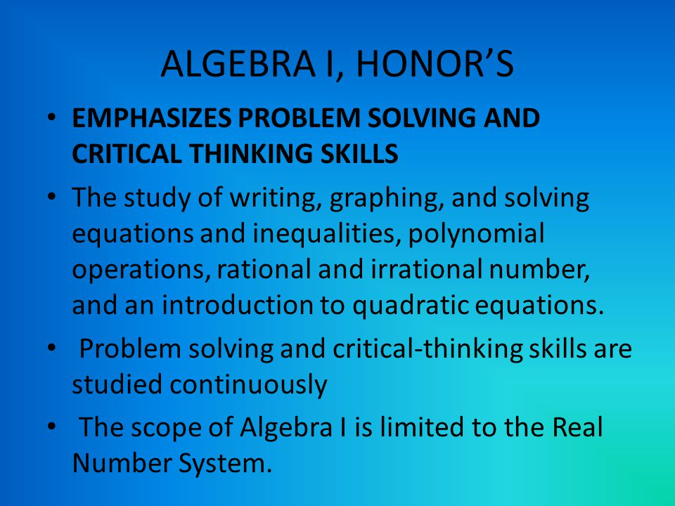 ALGEBRA I, HONOR'S EMPHASIZES PROBLEM SOLVING AND CRITICAL THINKING SKILLS The study of writing, graphing, and solving equations and inequalities, polynomial operations, rational and irrational number, and an introduction to quadratic equations.