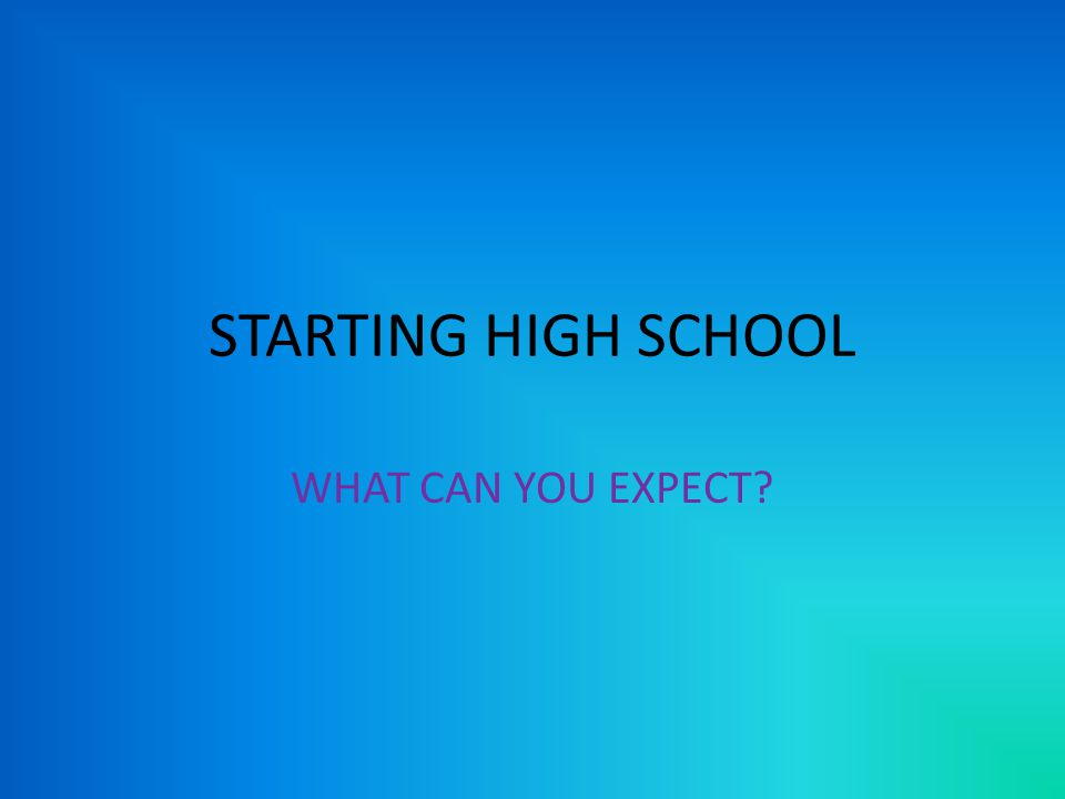STARTING HIGH SCHOOL WHAT CAN YOU EXPECT
