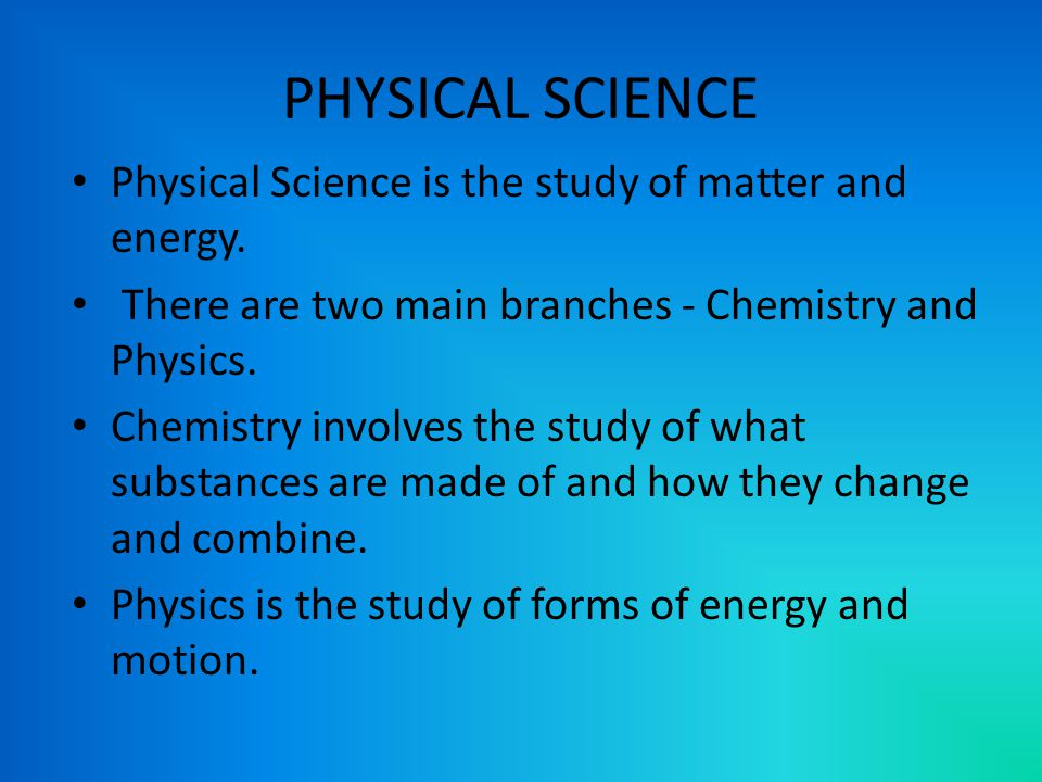 PHYSICAL SCIENCE Physical Science is the study of matter and energy.