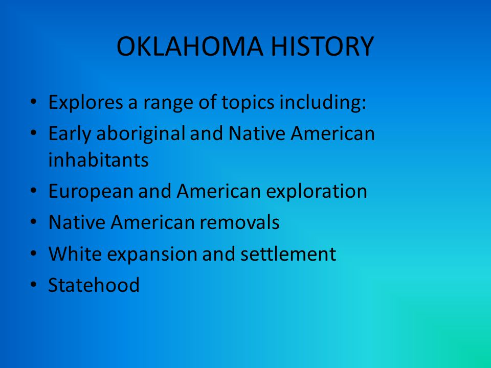OKLAHOMA HISTORY Explores a range of topics including: Early aboriginal and Native American inhabitants European and American exploration Native American removals White expansion and settlement Statehood